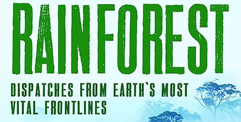 Book Review – Rainforest: Dispatches from Earth's most Vital Frontlines